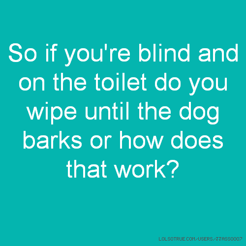 So if you're blind and on the toilet do you wipe until the dog barks or how does that work?