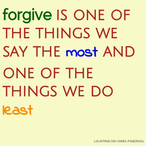 forgive is one of the things we say the most and one of the things we do least
