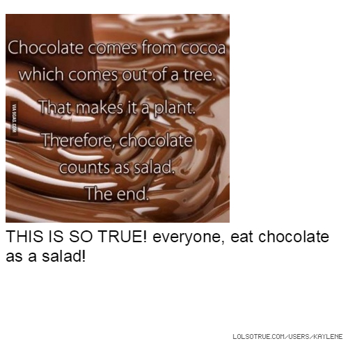 THIS IS SO TRUE! everyone, eat chocolate as a salad!