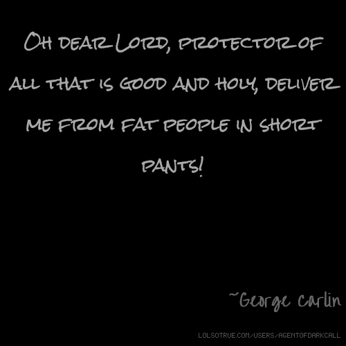 Oh dear Lord, protector of all that is good and holy, deliver me from fat people in short pants! ~George Carlin