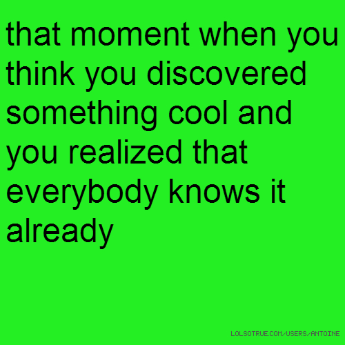 that moment when you think you discovered something cool and you realized that everybody knows it already