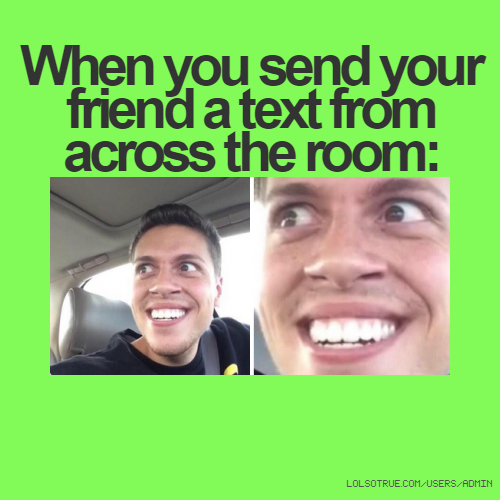 When you send your friend a text from across the room: