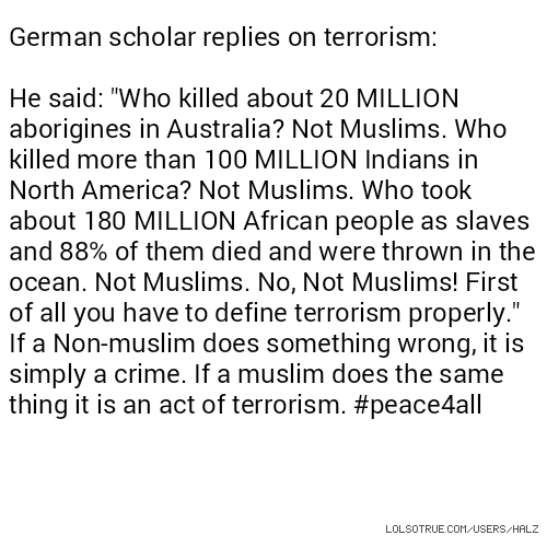 "German scholar replies on terrorism: He said: ""Who killed about 20 MILLION aborigines in Australia? Not Muslims. Who killed more than 100 MILLION Indians in North America? Not Muslims. Who took about 180 MILLION African people as slaves and 88% of them died and were thrown in the ocean. Not Muslims. No, Not Muslims! First of all you have to define terrorism properly."" If a Non-muslim does something wrong, it is simply a crime. If a muslim does the same thing it is an act of terrorism. #peace4all"