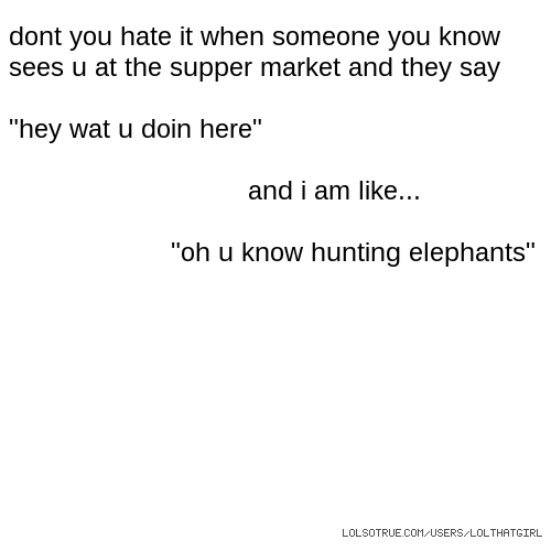 """dont you hate it when someone you know sees u at the supper market and they say """"hey wat u doin here"""" and i am like... """"oh u know hunting elephants"""""""