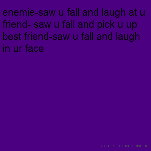 enemie-saw u fall and laugh at u friend- saw u fall and pick u up best friend-saw u fall and laugh in ur face