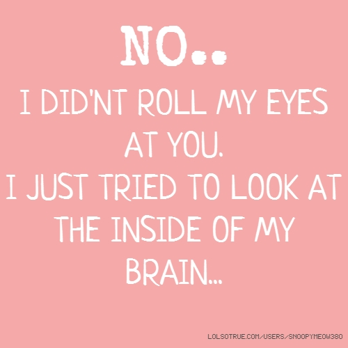 NO.. I DID'NT ROLL MY EYES AT YOU. I JUST TRIED TO LOOK AT THE INSIDE OF MY BRAIN...