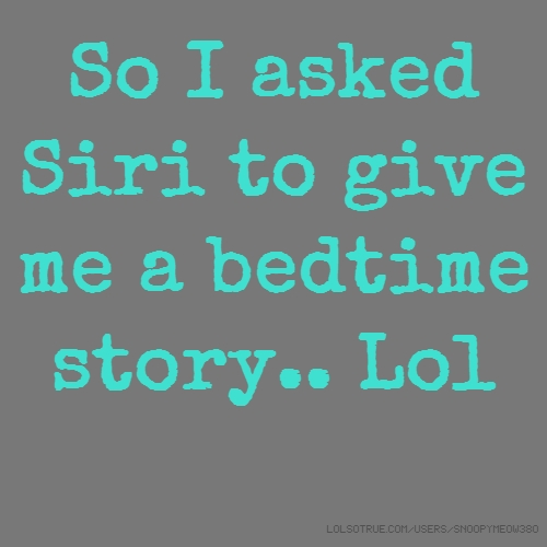 So I asked Siri to give me a bedtime story.. Lol