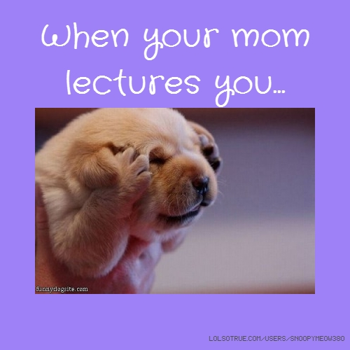 When your mom lectures you...
