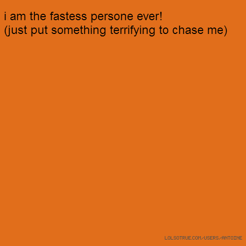 i am the fastess persone ever! (just put something terrifying to chase me)