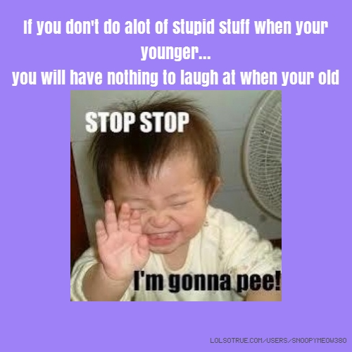 If you don't do alot of stupid stuff when your younger... you will have nothing to laugh at when your old