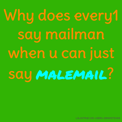 Why does every1 say mailman when u can just say malemail?