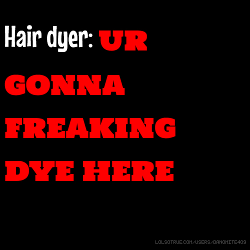 Hair dyer: UR GONNA FREAKING DYE HERE