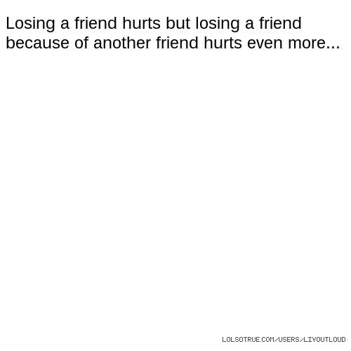 Losing A Friendship: Losing A Friend Hurts But Losing A Friend Because Of