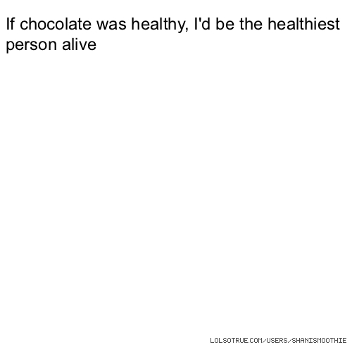 If chocolate was healthy, I'd be the healthiest person alive