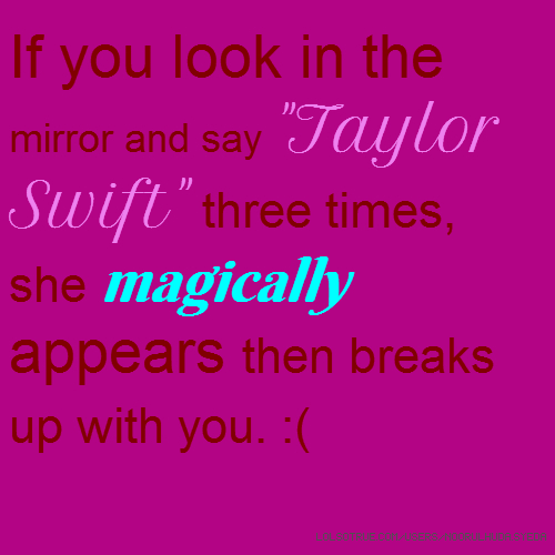 "If you look in the mirror and say ""Taylor Swift"" three times, she magically appears then breaks up with you. :("