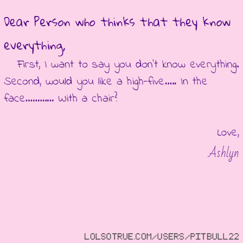 Dear Person who thinks that they know everything, First, I want to say you don't know everything. Second, would you like a high-five..... In the face............ With a chair? Love, Ashlyn