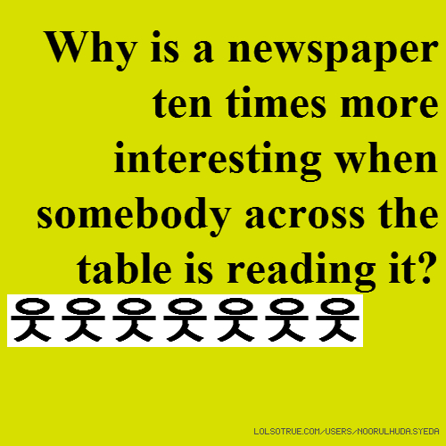 Why is a newspaper ten times more interesting when somebody across the table is reading it? 웃웃웃웃웃웃웃