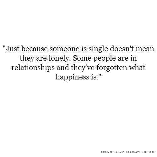"""Just because someone is single doesn't mean they are lonely. Some people are in relationships and they've forgotten what happiness is."""