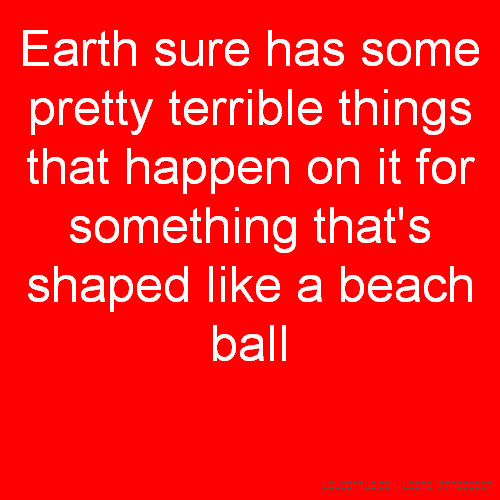Earth sure has some pretty terrible things that happen on it for something that's shaped like a beach ball