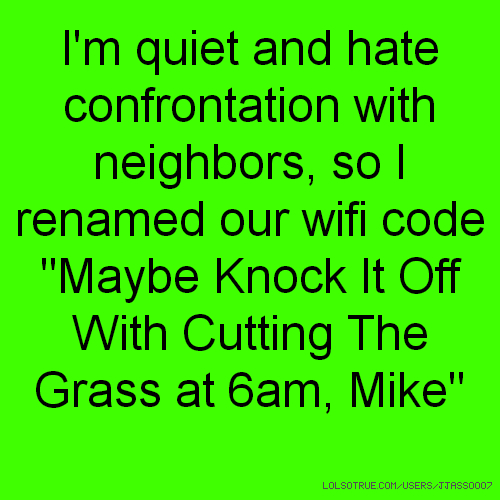 "I'm quiet and hate confrontation with neighbors, so I renamed our wifi code ""Maybe Knock It Off With Cutting The Grass at 6am, Mike"""