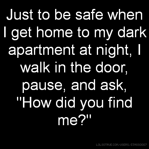 "Just to be safe when I get home to my dark apartment at night, I walk in the door, pause, and ask, ""How did you find me?"""