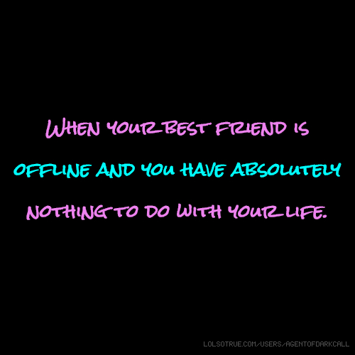 When your best friend is offline and you have absolutely nothing to do with your life.
