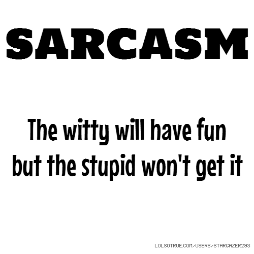 SARCASM The witty will have fun but the stupid won't get it