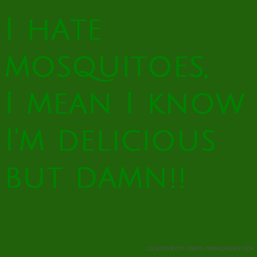 I hate mosquitoes, I mean I know I'm delicious but damn!!