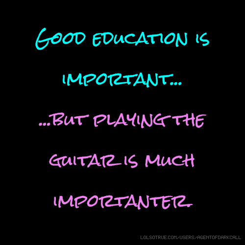 Good education is important... ...but playing the guitar is much importanter.
