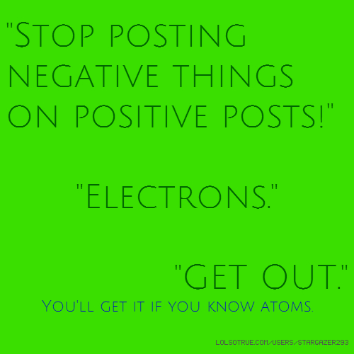 """Stop posting negative things on positive posts!"" ""Electrons."" ""GET OUT."" You'll get it if you know atoms."