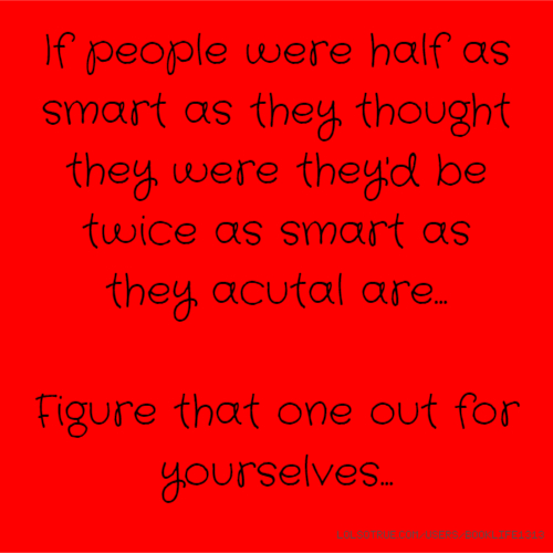 If people were half as smart as they thought they were they'd be twice as smart as they acutal are... Figure that one out for yourselves...