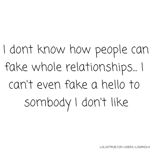 I dont know how people can fake whole relationships... I can't even fake a hello to sombody I don't like