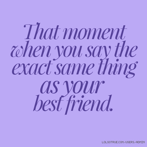 That moment when you say the exact same thing as your best friend.