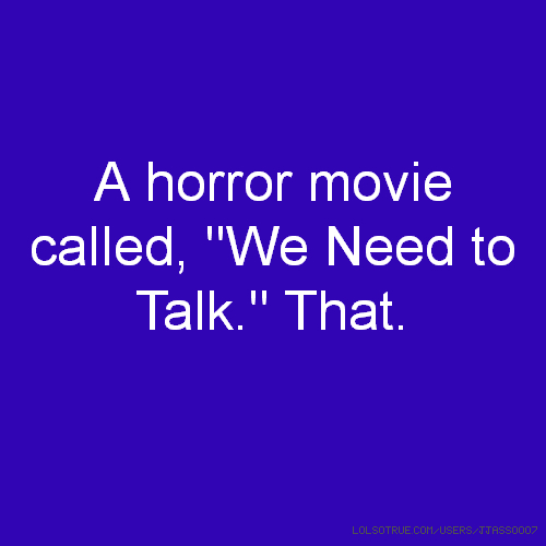 "A horror movie called, ""We Need to Talk."" That."