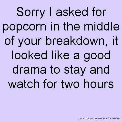 Sorry I asked for popcorn in the middle of your breakdown, it looked like a good drama to stay and watch for two hours