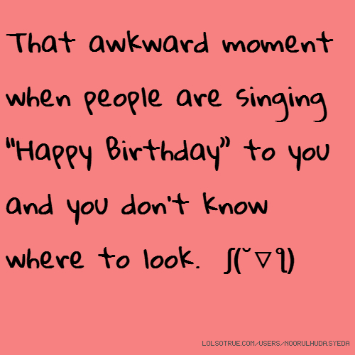 "That awkward moment when people are singing ""Happy Birthday"" to you and you don't know where to look. ʃ(˘▽ƪ)"