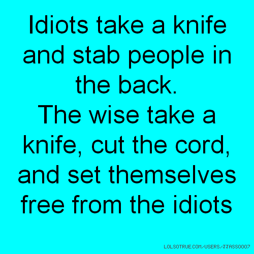 Idiots take a knife and stab people in the back. The wise take a knife, cut the cord, and set themselves free from the idiots