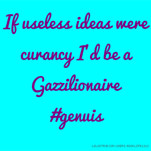 If useless ideas were curancy I'd be a Gazzilionaire #genuis