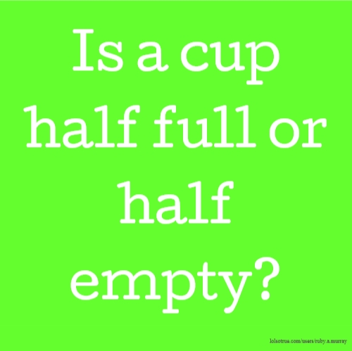 Is a cup half full or half empty?