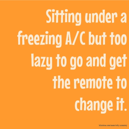 Sitting under a freezing A/C but too lazy to go and get the remote to change it.
