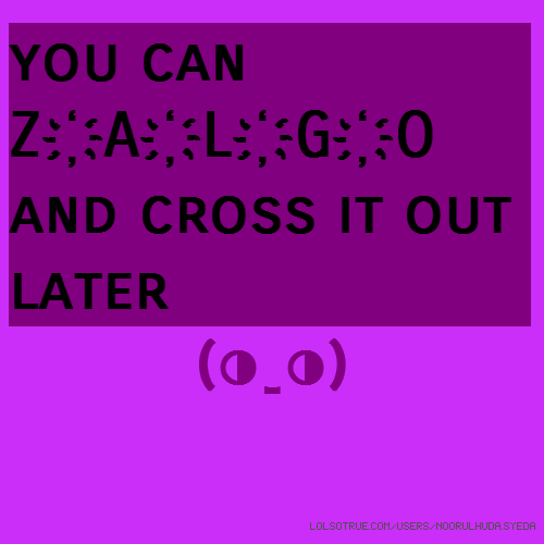 you can Z҉A҉L҉G҉O̚̕̚ and ̶c̶r̶o̶s̶s̶ ̶i̶t̶ ̶o̶u̶t̶ later (◑_◑)