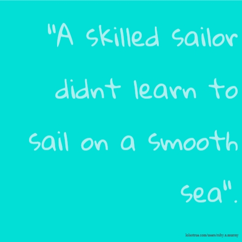 """A skilled sailor didnt learn to sail on a smooth sea""."