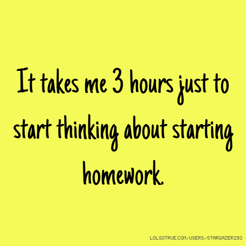 It takes me 3 hours just to start thinking about starting homework.