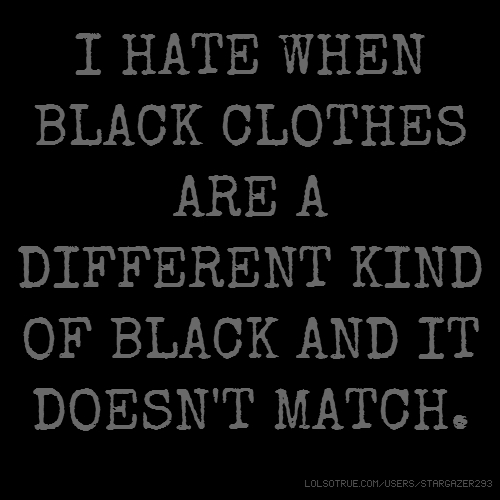 I HATE WHEN BLACK CLOTHES ARE A DIFFERENT KIND OF BLACK AND IT DOESN'T MATCH.