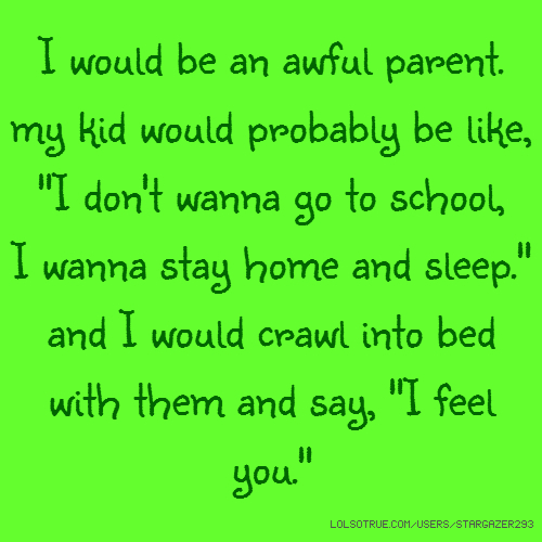 "I would be an awful parent. my kid would probably be like, ""I don't wanna go to school, I wanna stay home and sleep."" and I would crawl into bed with them and say, ""I feel you."""