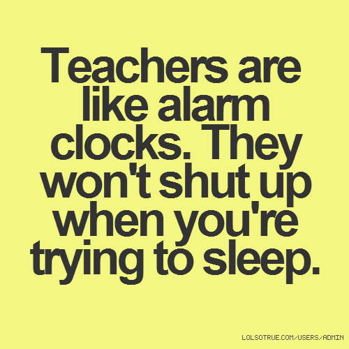 Teachers are like alarm clocks. They won't shut up when you're trying to sleep.