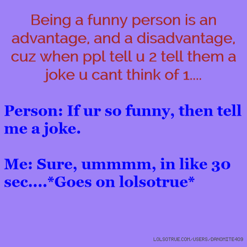 Being a funny person is an advantage, and a disadvantage, cuz when ppl tell u 2 tell them a joke u cant think of 1.... Person: If ur so funny, then tell me a joke. Me: Sure, ummmm, in like 30 sec....*Goes on lolsotrue*