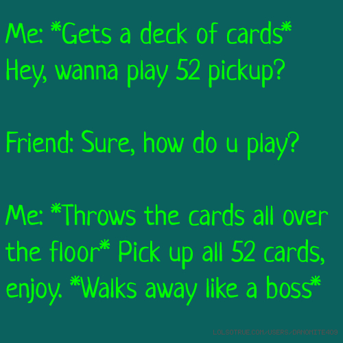 Me: *Gets a deck of cards* Hey, wanna play 52 pickup? Friend: Sure, how do u play? Me: *Throws the cards all over the floor* Pick up all 52 cards, enjoy. *Walks away like a boss*