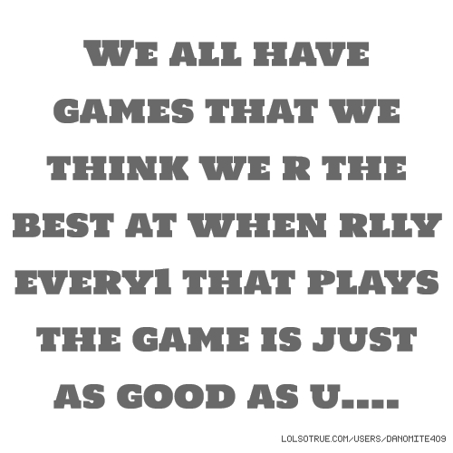 We all have games that we think we r the best at when rlly every1 that plays the game is just as good as u....