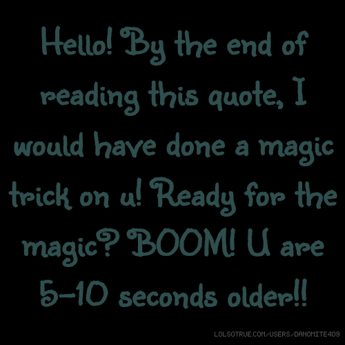 Hello! By the end of reading this quote, I would have done a magic trick on u! Ready for the magic? BOOM! U are 5-10 seconds older!!